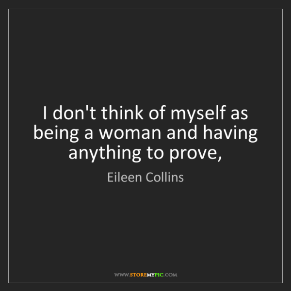 Eileen Collins: I don't think of myself as being a woman and having anything...