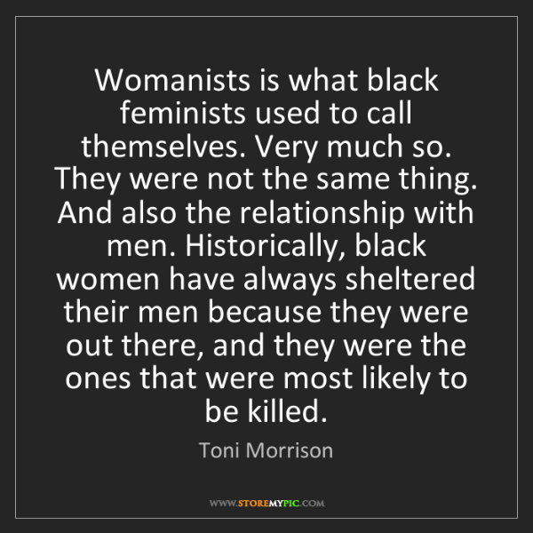 Toni Morrison: Womanists is what black feminists used to call themselves....