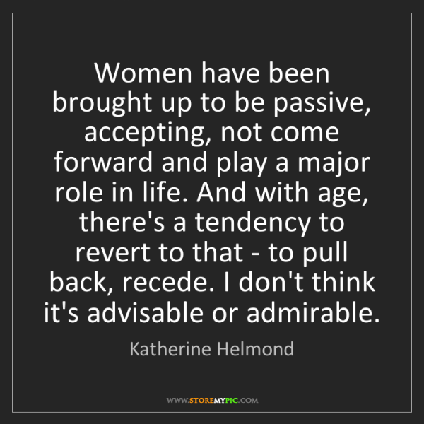 Katherine Helmond: Women have been brought up to be passive, accepting,...