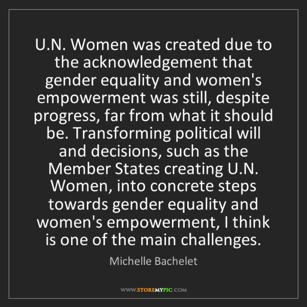 Michelle Bachelet: U.N. Women was created due to the acknowledgement that...