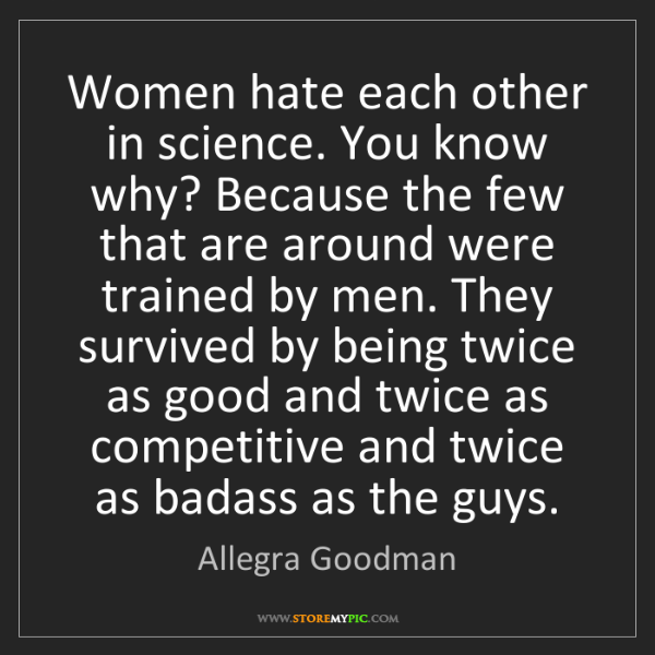 Allegra Goodman: Women hate each other in science. You know why? Because...