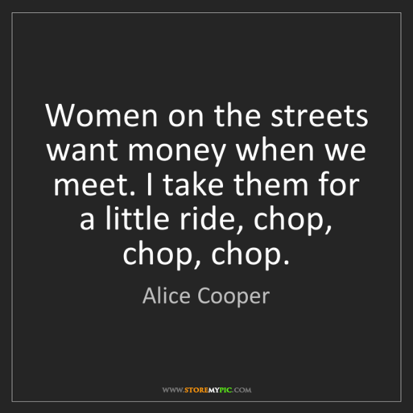Alice Cooper: Women on the streets want money when we meet. I take...