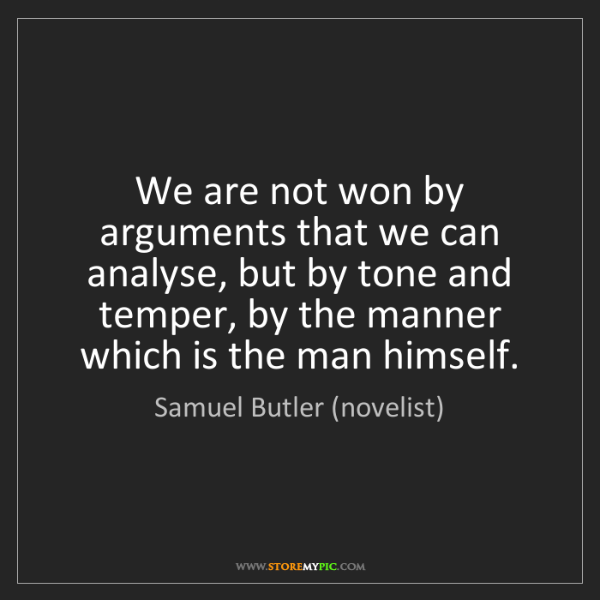Samuel Butler (novelist): We are not won by arguments that we can analyse, but...