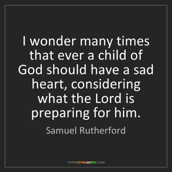 Samuel Rutherford: I wonder many times that ever a child of God should have...