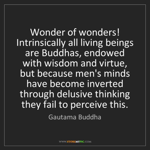 Gautama Buddha: Wonder of wonders! Intrinsically all living beings are...