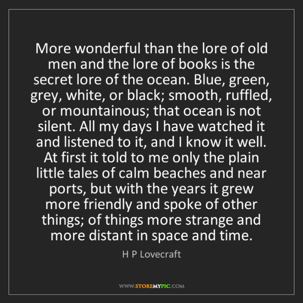 H P Lovecraft: More wonderful than the lore of old men and the lore...