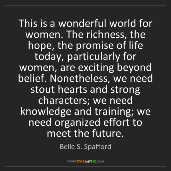 Belle S. Spafford: This is a wonderful world for women. The richness, the...