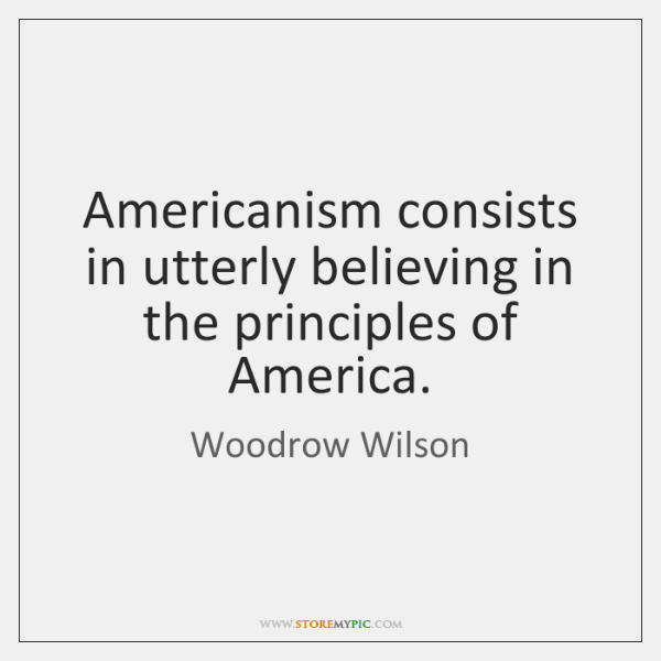 Americanism consists in utterly believing in the principles of America.
