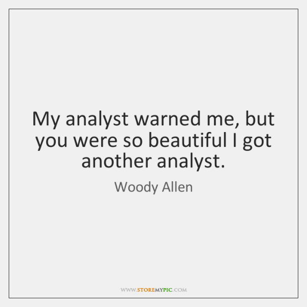 My analyst warned me, but you were so beautiful I got another ...