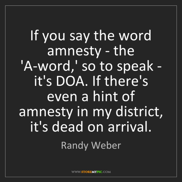 Randy Weber: If you say the word amnesty - the 'A-word,' so to speak...