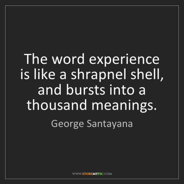 George Santayana: The word experience is like a shrapnel shell, and bursts...