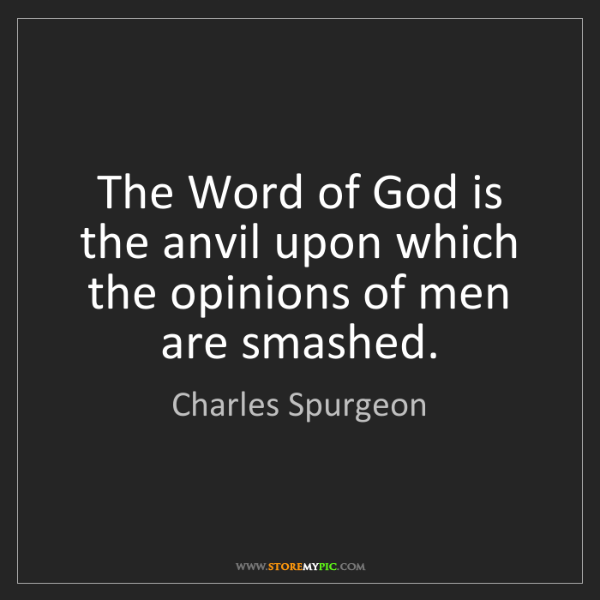 Charles Spurgeon: The Word of God is the anvil upon which the opinions...
