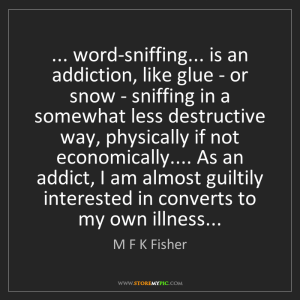 M F K Fisher: ... word-sniffing... is an addiction, like glue - or...