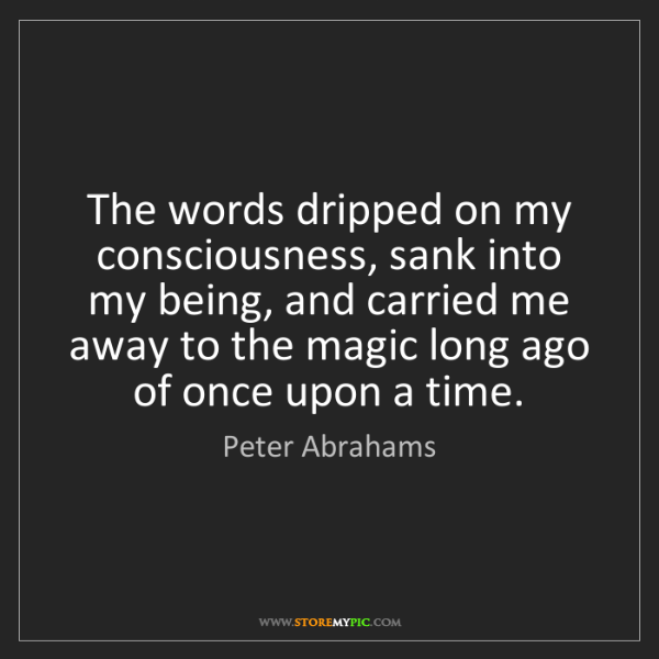 Peter Abrahams: The words dripped on my consciousness, sank into my being,...