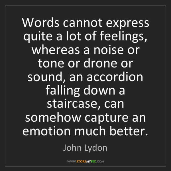 John Lydon: Words cannot express quite a lot of feelings, whereas...