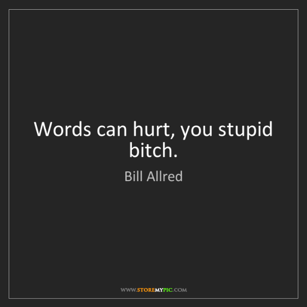 Bill Allred: Words can hurt, you stupid bitch.