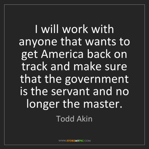 Todd Akin: I will work with anyone that wants to get America back...