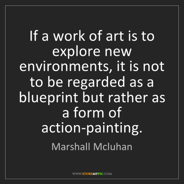 Marshall Mcluhan: If a work of art is to explore new environments, it is...