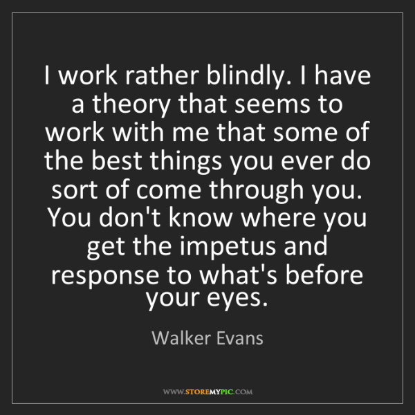 Walker Evans: I work rather blindly. I have a theory that seems to...
