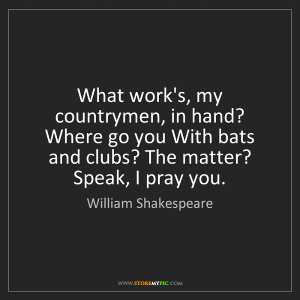 William Shakespeare: What work's, my countrymen, in hand? Where go you With...