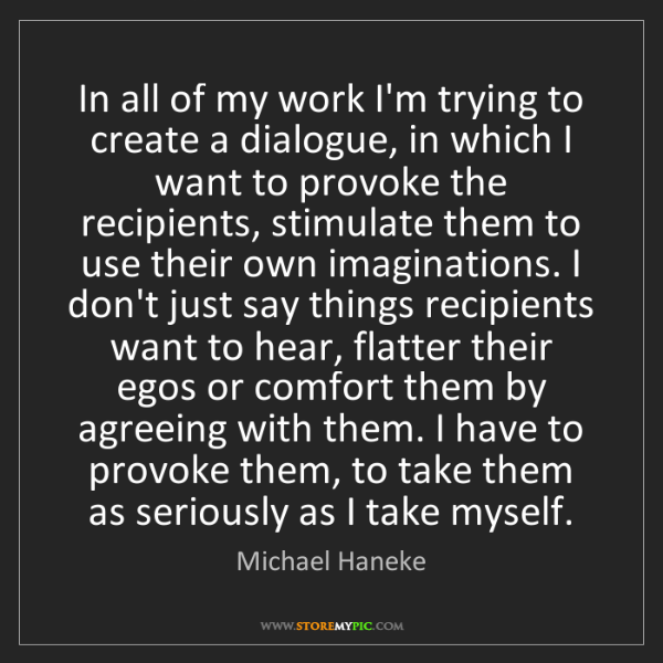 Michael Haneke: In all of my work I'm trying to create a dialogue, in...