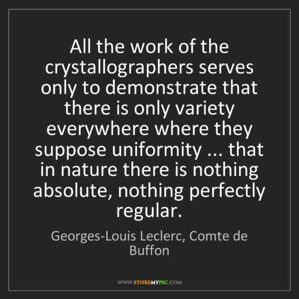 Georges-Louis Leclerc, Comte de Buffon: All the work of the crystallographers serves only to...