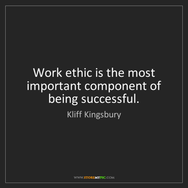 Kliff Kingsbury: Work ethic is the most important component of being successful.
