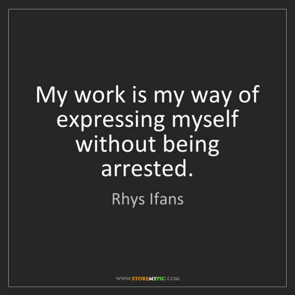 Rhys Ifans: My work is my way of expressing myself without being...