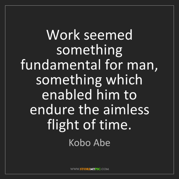 Kobo Abe: Work seemed something fundamental for man, something...
