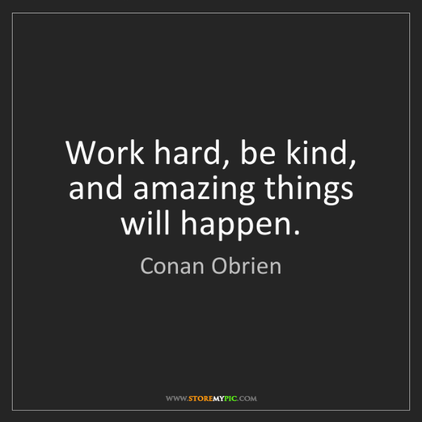 Conan Obrien: Work hard, be kind, and amazing things will happen.
