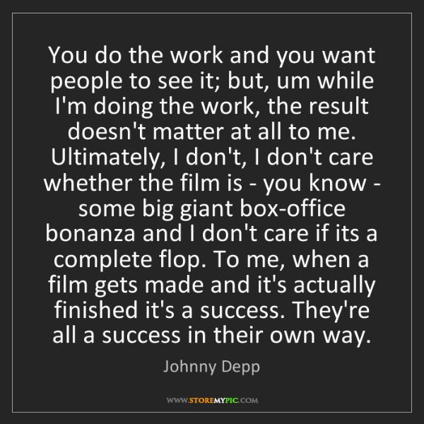 Johnny Depp: You do the work and you want people to see it; but, um...