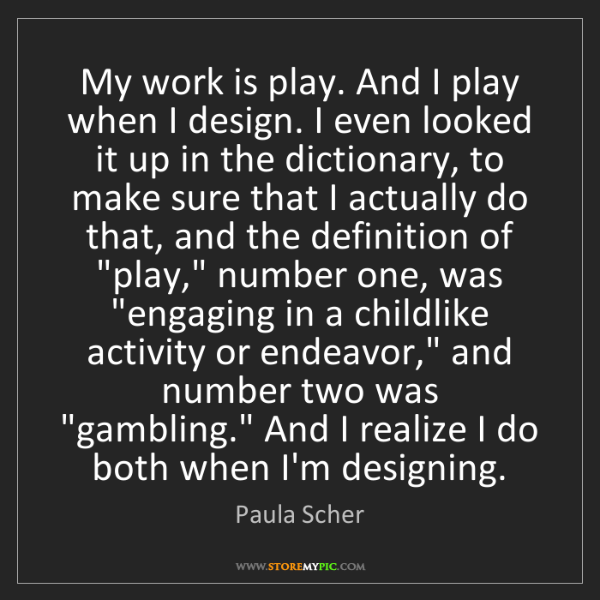 Paula Scher: My work is play. And I play when I design. I even looked...