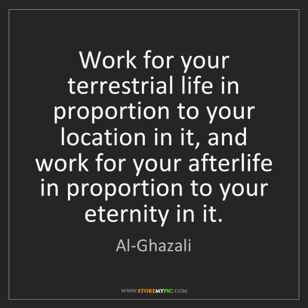Al-Ghazali: Work for your terrestrial life in proportion to your...