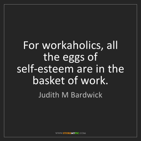 Judith M Bardwick: For workaholics, all the eggs of self-esteem are in the...