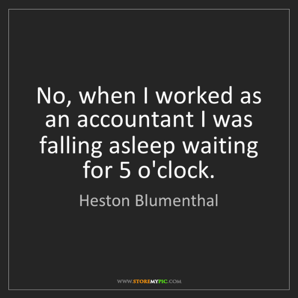 Heston Blumenthal: No, when I worked as an accountant I was falling asleep...