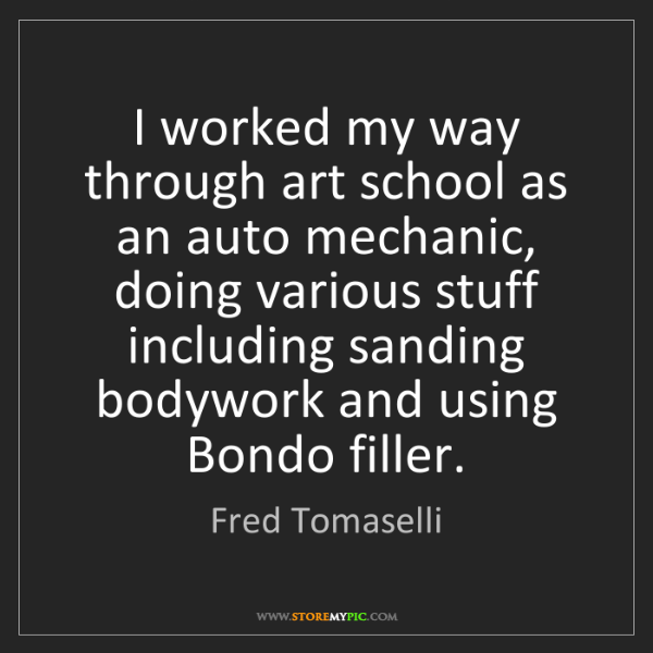 Fred Tomaselli: I worked my way through art school as an auto mechanic,...