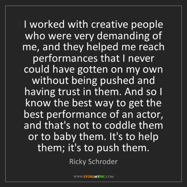 Ricky Schroder: I worked with creative people who were very demanding...
