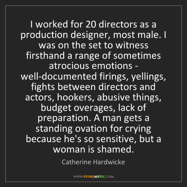 Catherine Hardwicke: I worked for 20 directors as a production designer, most...