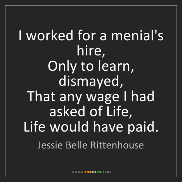 Jessie Belle Rittenhouse: I worked for a menial's hire,  Only to learn, dismayed,...