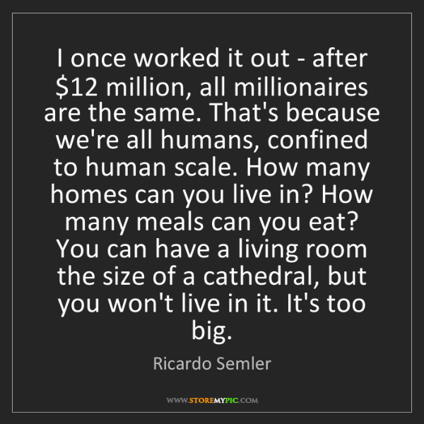 Ricardo Semler: I once worked it out - after $12 million, all millionaires...