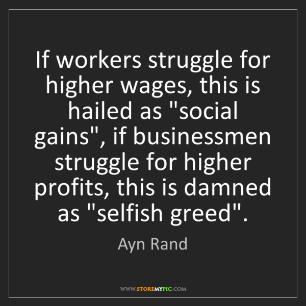 Ayn Rand: If workers struggle for higher wages, this is hailed...