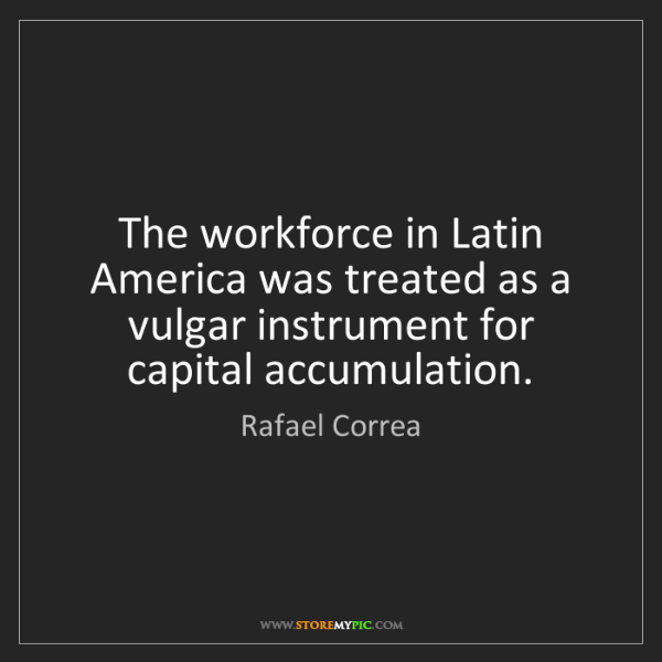Rafael Correa: The workforce in Latin America was treated as a vulgar...