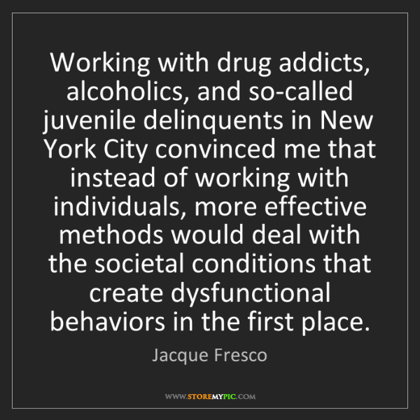 Jacque Fresco: Working with drug addicts, alcoholics, and so-called...