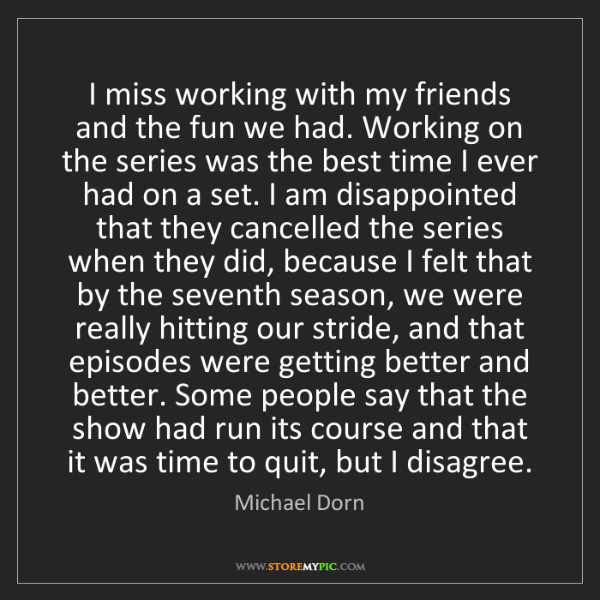 Michael Dorn: I miss working with my friends and the fun we had. Working...