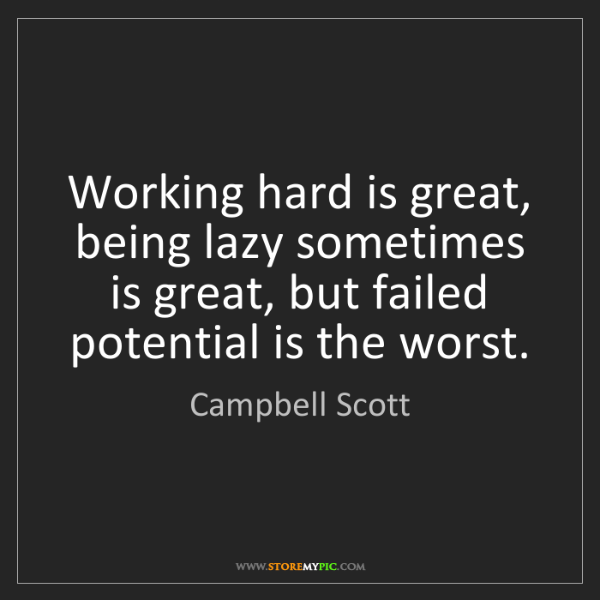 Campbell Scott: Working hard is great, being lazy sometimes is great,...