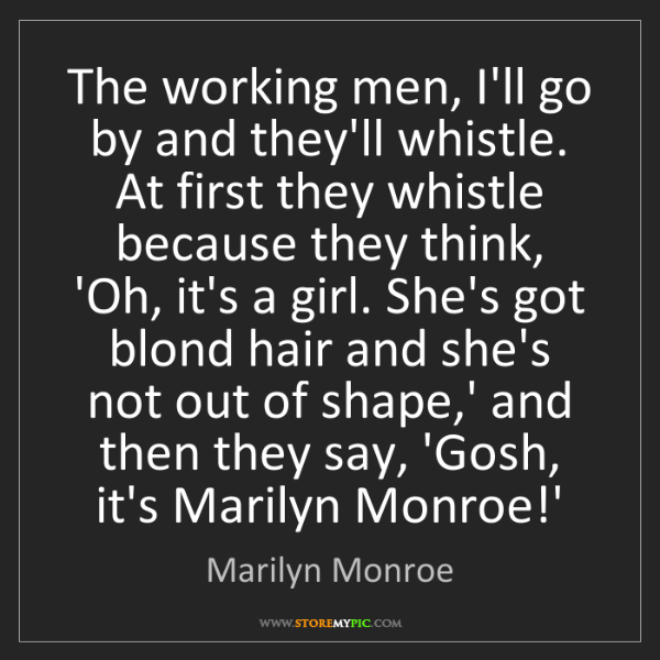 Marilyn Monroe: The working men, I'll go by and they'll whistle. At first...