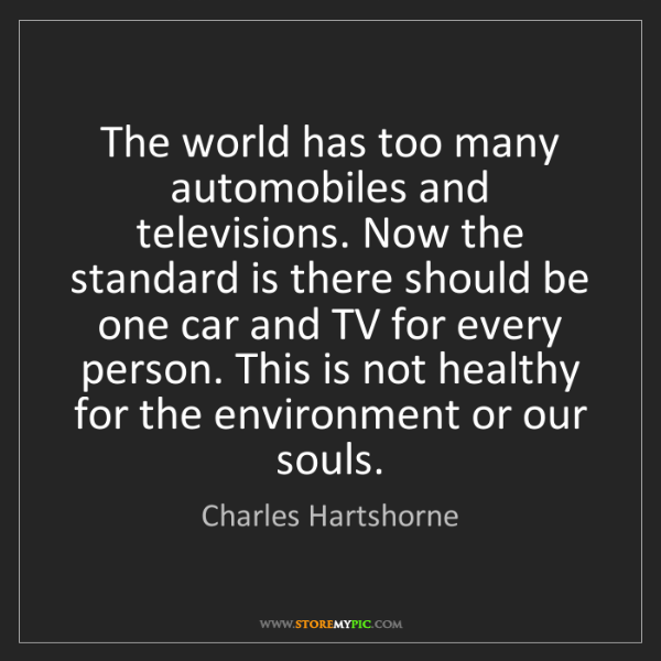 Charles Hartshorne: The world has too many automobiles and televisions. Now...