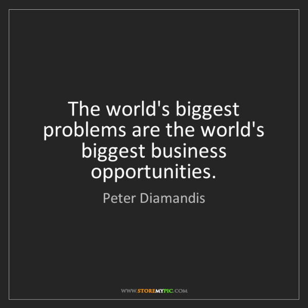 Peter Diamandis: The world's biggest problems are the world's biggest...
