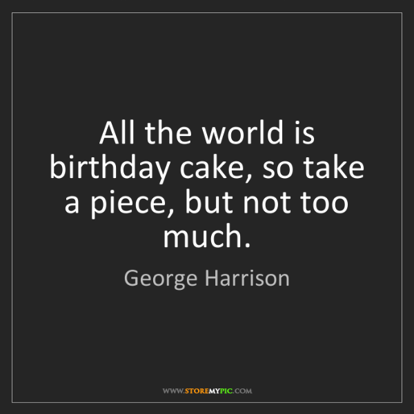 George Harrison: All the world is birthday cake, so take a piece, but...