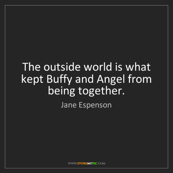 Jane Espenson: The outside world is what kept Buffy and Angel from being...